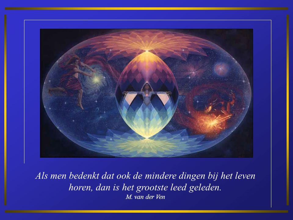 Als men bedenkt dat ook de mindere dingen bij het leven horen, dan is het grootste leed geleden.