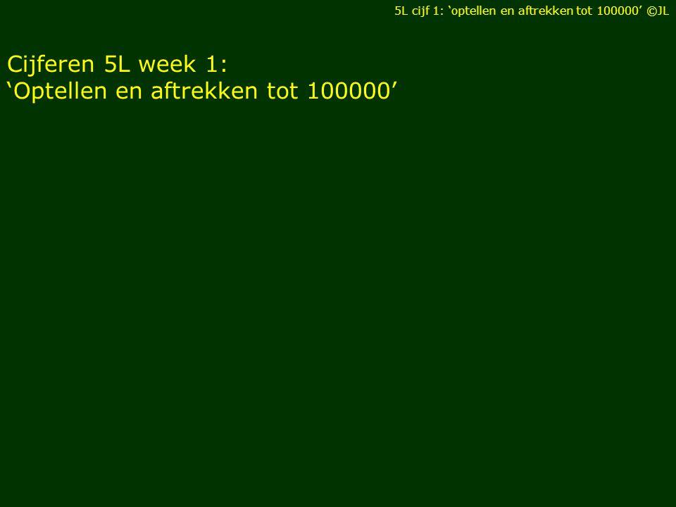 Cijferen 5L week 1: 'Optellen en aftrekken tot 100000' 5L cijf 1: 'optellen en aftrekken tot 100000' ©JL