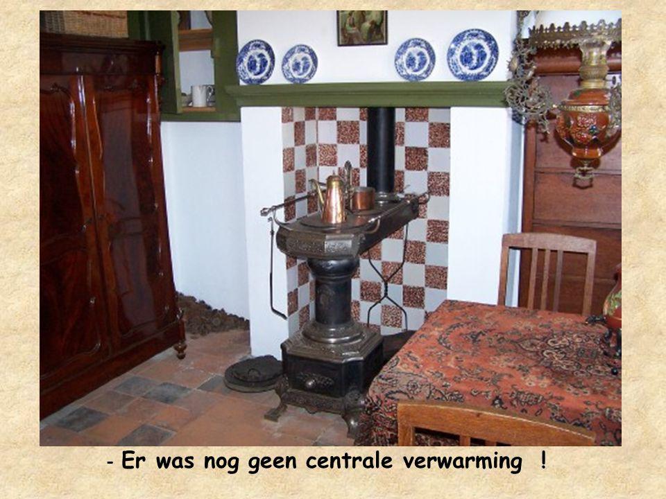 - Er was nog geen centrale verwarming !