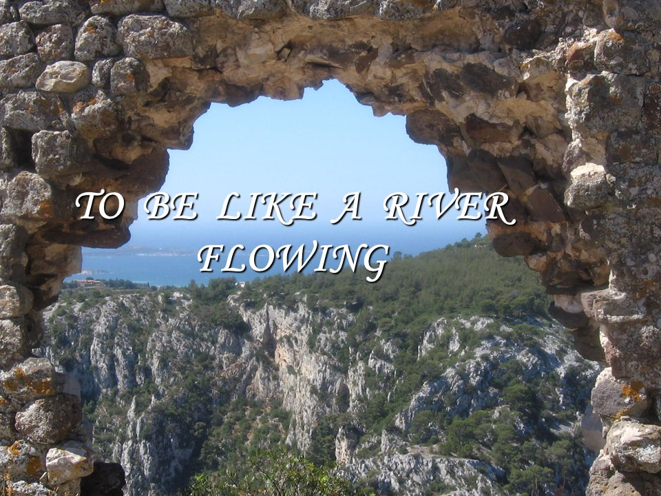 TO BE LIKE A RIVER FLOWING