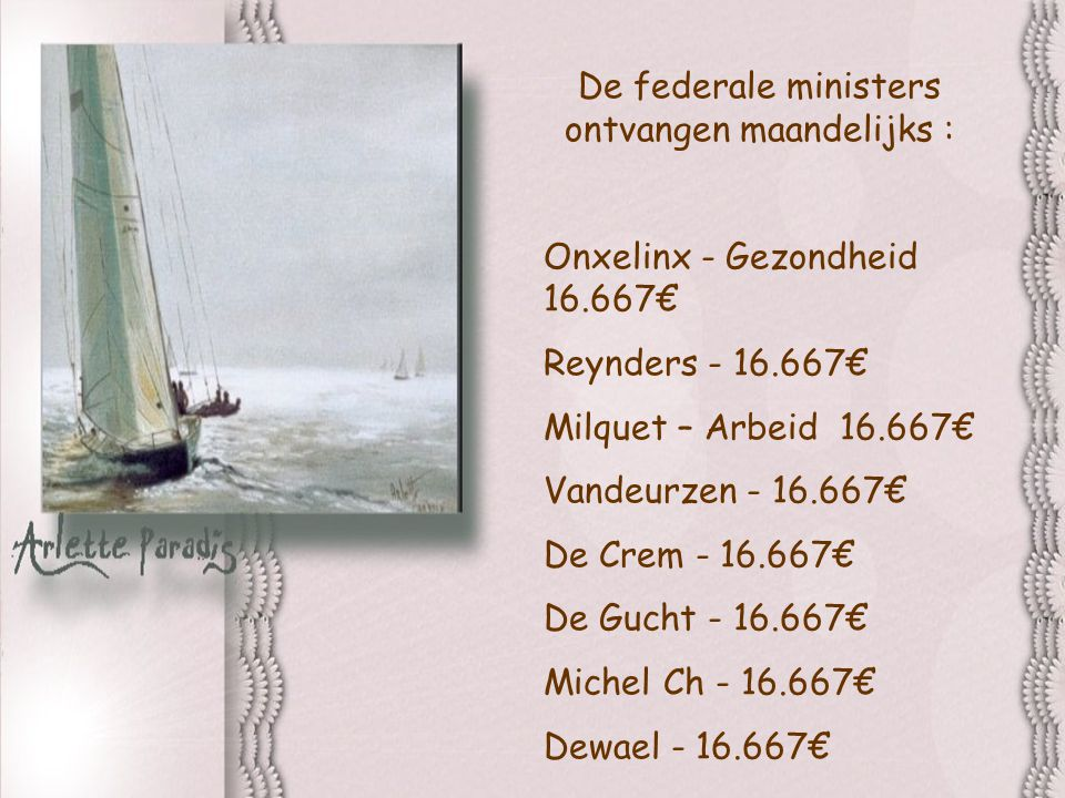 De federale ministers ontvangen maandelijks : Onxelinx - Gezondheid 16.667€ Reynders - 16.667€ Milquet – Arbeid 16.667€ Vandeurzen - 16.667€ De Crem - 16.667€ De Gucht - 16.667€ Michel Ch - 16.667€ Dewael - 16.667€