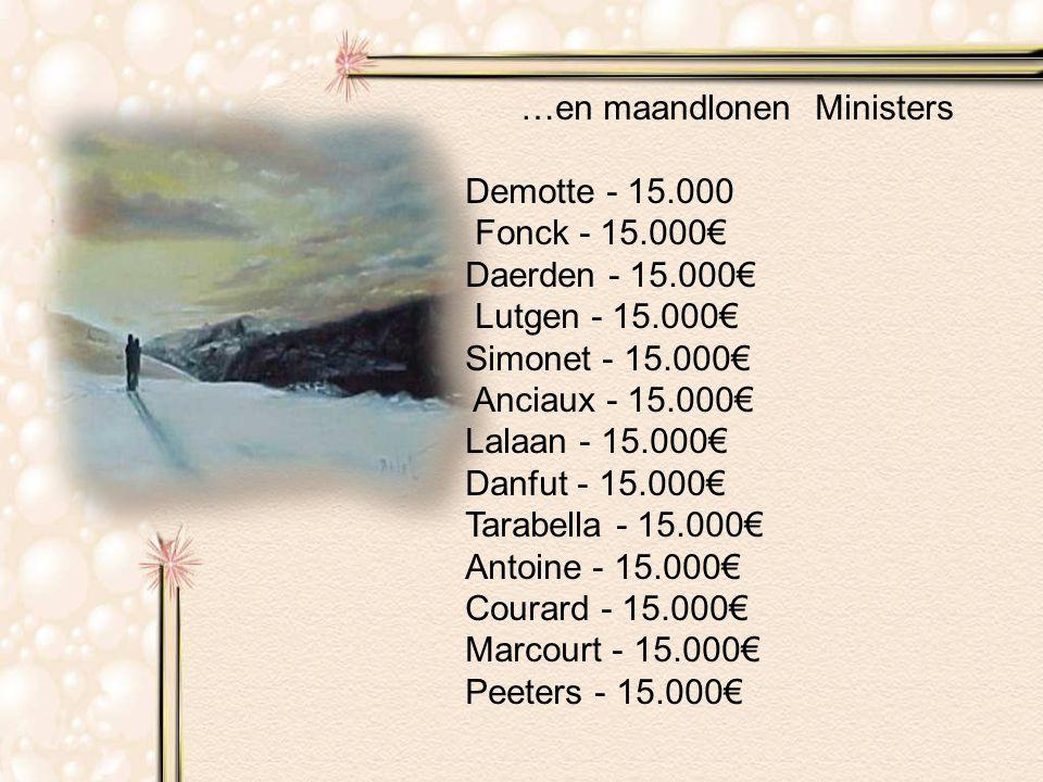 …en maandlonen Ministers Demotte - 15.000 Fonck - 15.000€ Daerden - 15.000€ Lutgen - 15.000€ Simonet - 15.000€ Anciaux - 15.000€ Lalaan - 15.000€ Danfut - 15.000€ Tarabella - 15.000€ Antoine - 15.000€ Courard - 15.000€ Marcourt - 15.000€ Peeters - 15.000€