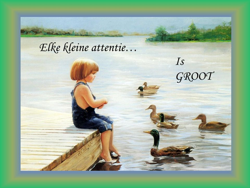 Elke kleine attentie… Is GROOT