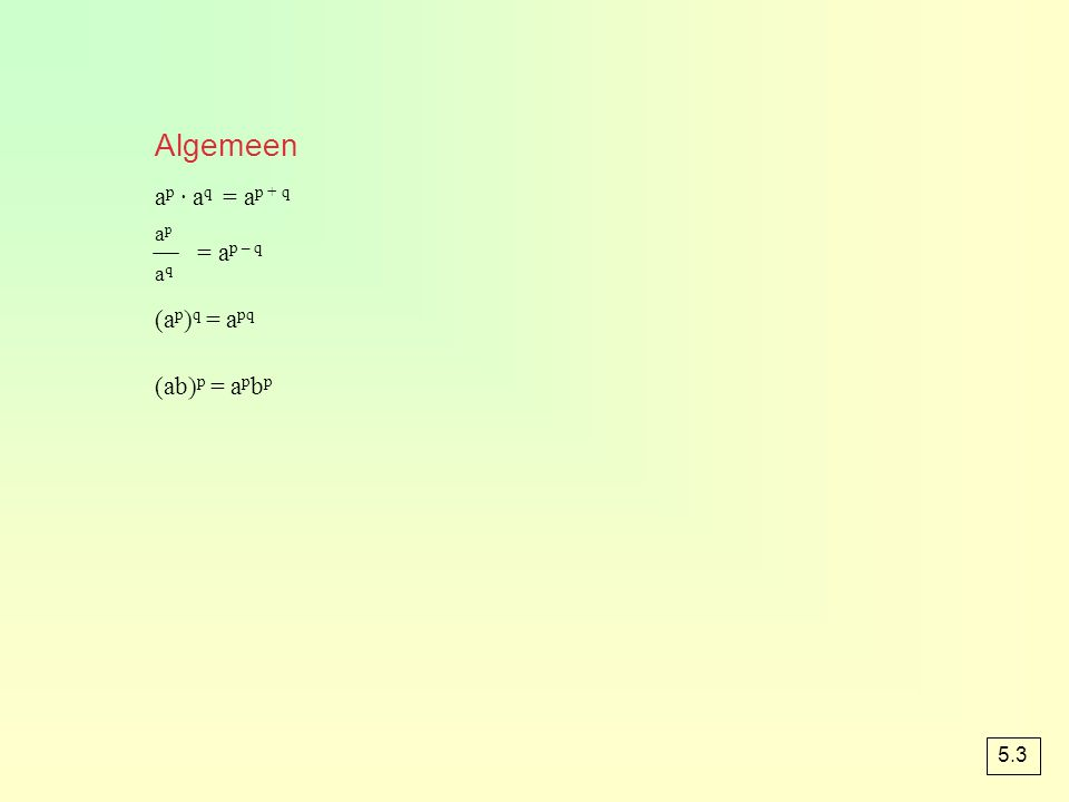 Algemeen a p · a q = a p + q = a p – q (a p ) q = a pq (ab) p = a p b p apaqapaq 5.3