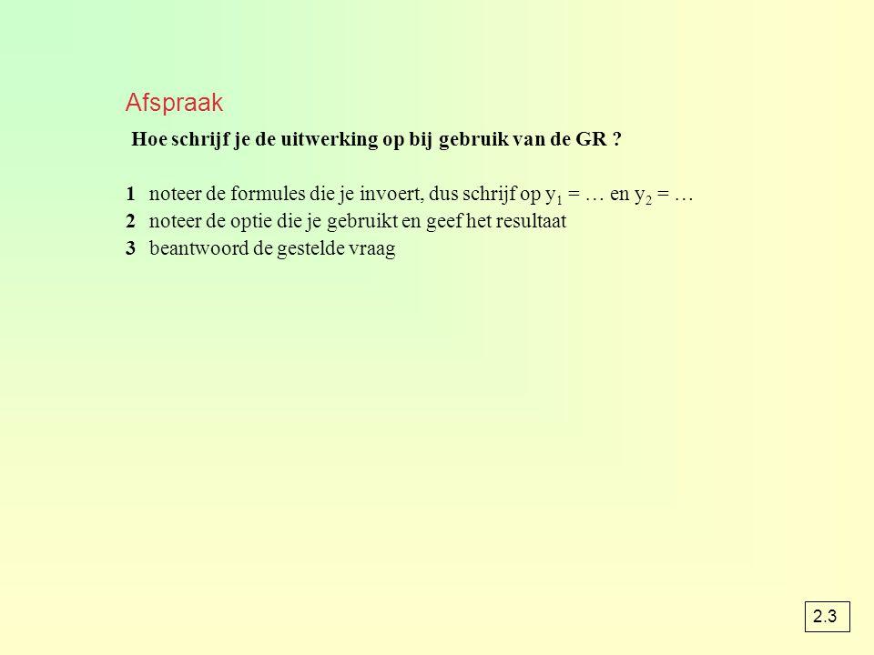 Afspraak Hoe schrijf je de uitwerking op bij gebruik van de GR ? 1noteer de formules die je invoert, dus schrijf op y 1 = … en y 2 = … 2noteer de opti