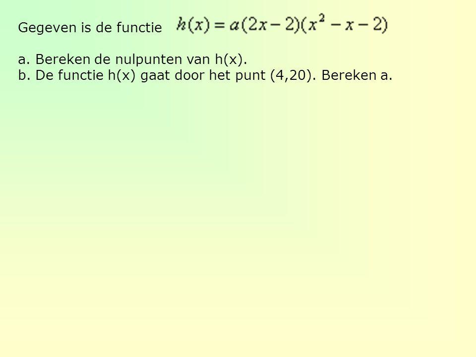 Gegeven is de functie a. Bereken de nulpunten van h(x). b. De functie h(x) gaat door het punt (4,20). Bereken a.