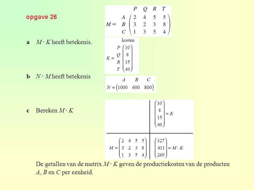 opgave 26 aM · K heeft betekenis. bN · M heeft betekenis cBereken M · K De getallen van de matrix M · K geven de productiekosten van de producten A, B