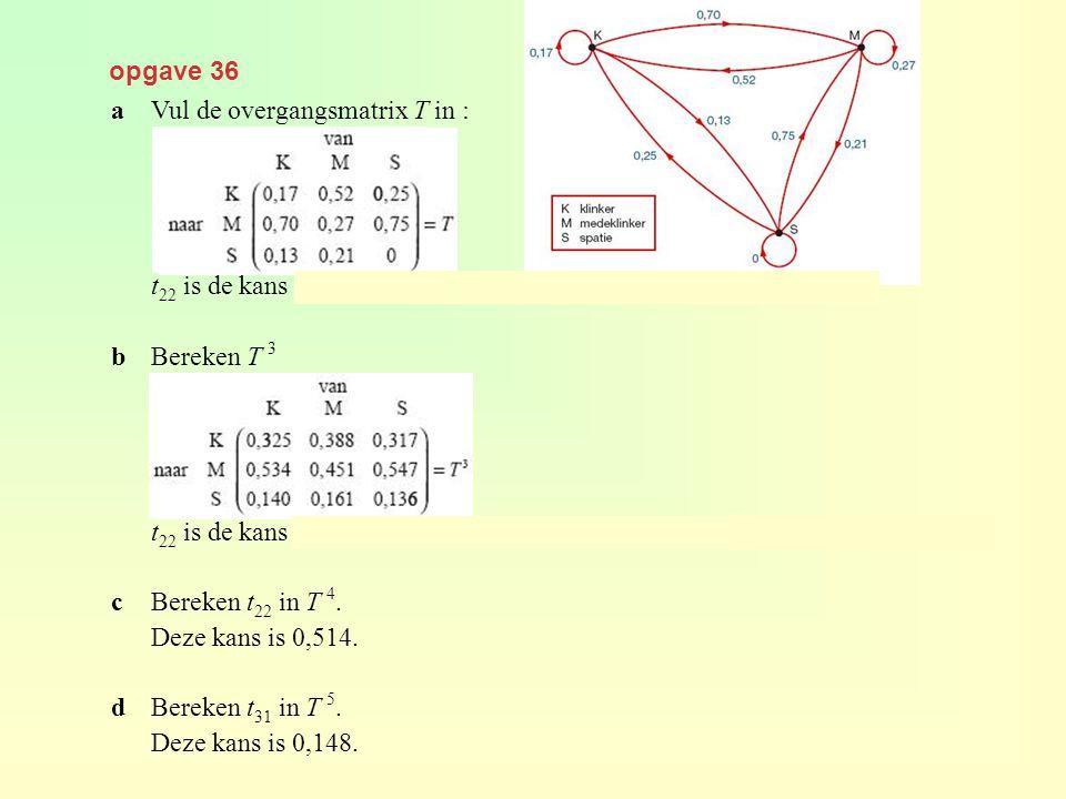 opgave 36 aVul de overgangsmatrix T in : t 22 is de kans dat na een medeklinker weer een medeklinker komt. bBereken T 3 t 22 is de kans dat drie plaat