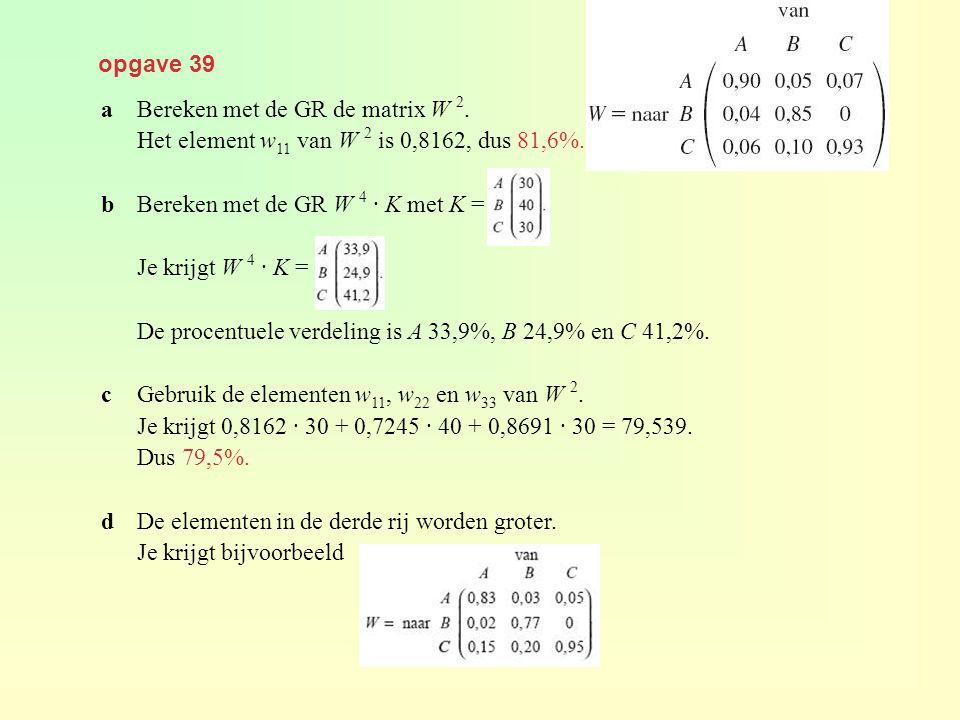 opgave 39 aBereken met de GR de matrix W 2. Het element w 11 van W 2 is 0,8162, dus 81,6%. bBereken met de GR W 4 · K met K = Je krijgt W 4 · K = De p