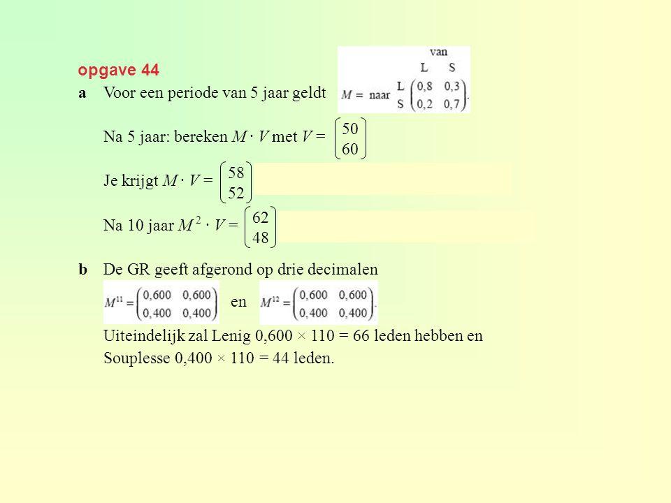 opgave 44 aVoor een periode van 5 jaar geldt Na 5 jaar: bereken M · V met V = Je krijgt M · V =, dus 58 leden bij L en 52 leden bij S. Na 10 jaar M 2