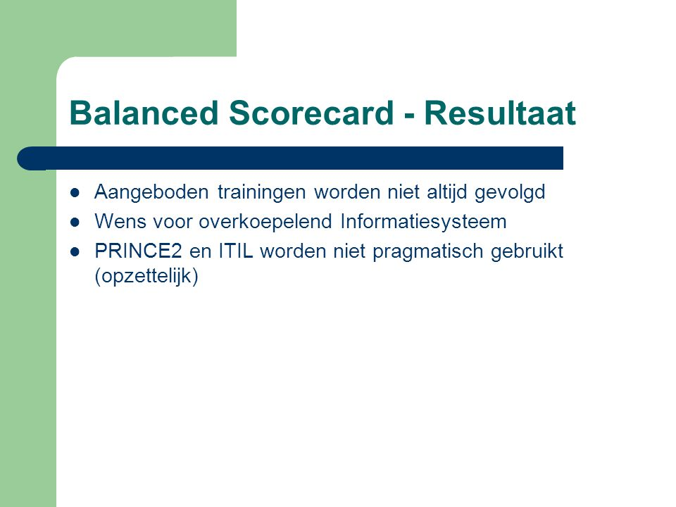 Balanced Scorecard - Resultaat Aangeboden trainingen worden niet altijd gevolgd Wens voor overkoepelend Informatiesysteem PRINCE2 en ITIL worden niet pragmatisch gebruikt (opzettelijk)