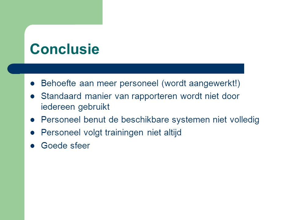Conclusie Behoefte aan meer personeel (wordt aangewerkt!) Standaard manier van rapporteren wordt niet door iedereen gebruikt Personeel benut de beschi