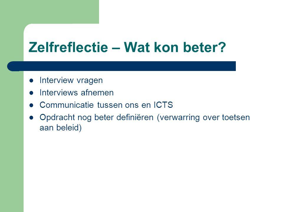 Zelfreflectie – Wat kon beter? Interview vragen Interviews afnemen Communicatie tussen ons en ICTS Opdracht nog beter definiëren (verwarring over toet