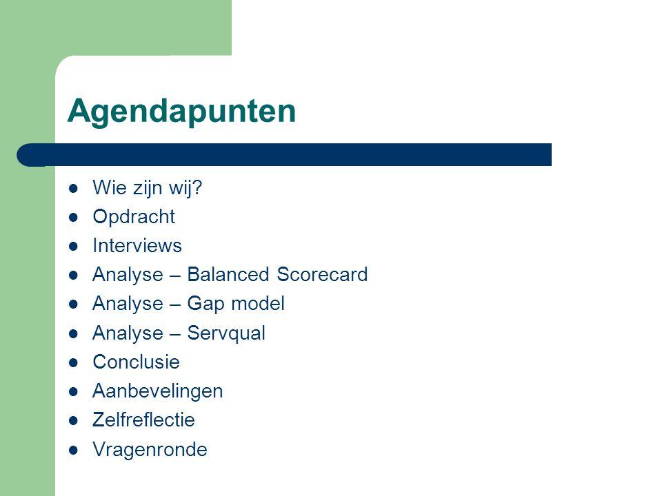 Agendapunten Wie zijn wij? Opdracht Interviews Analyse – Balanced Scorecard Analyse – Gap model Analyse – Servqual Conclusie Aanbevelingen Zelfreflect