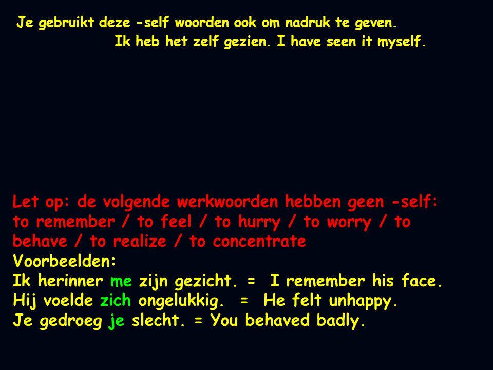 Let op: de volgende werkwoorden hebben geen -self: to remember / to feel / to hurry / to worry / to behave / to realize / to concentrate Voorbeelden: