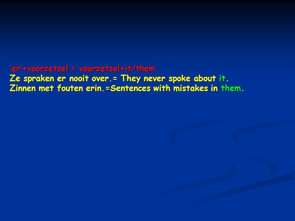 'er'+voorzetsel = voorzetsel+it/them Ze spraken er nooit over.= They never spoke about it. Zinnen met fouten erin.=Sentences with mistakes in them.