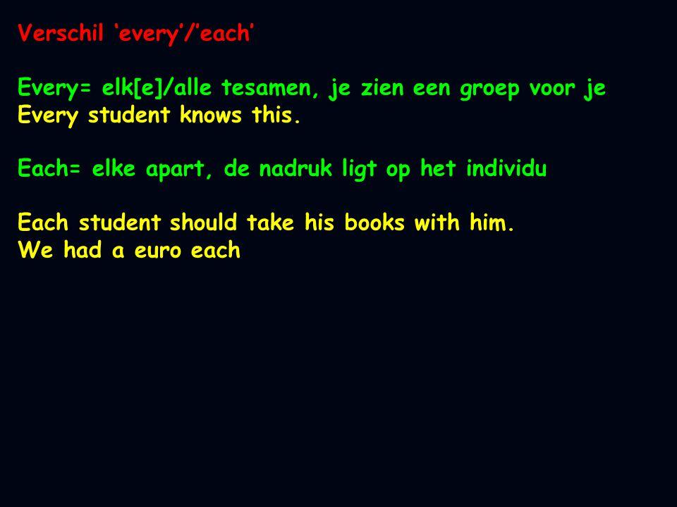 Verschil 'every'/'each' Every= elk[e]/alle tesamen, je zien een groep voor je Every student knows this. Each= elke apart, de nadruk ligt op het indivi
