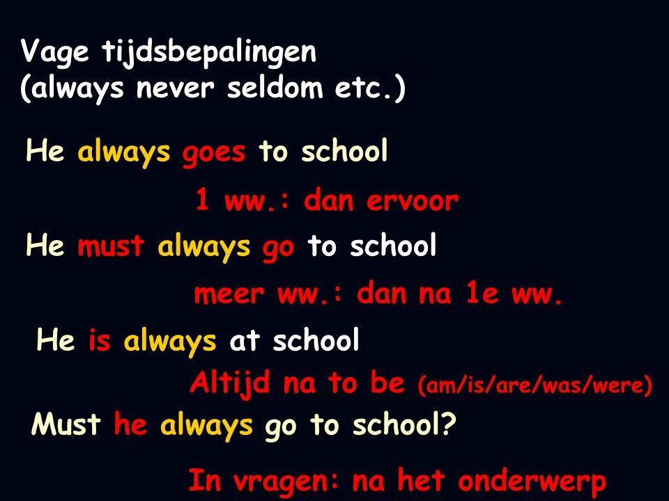 He always goes to school 1 ww.: dan ervoor Vage tijdsbepalingen (always never seldom etc.) He must always go to school meer ww.: dan na 1e ww.