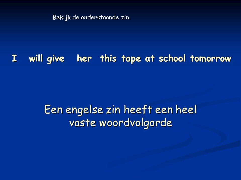 I will give her this tape at school tomorrow Een engelse zin heeft een heel vaste woordvolgorde Bekijk de onderstaande zin.