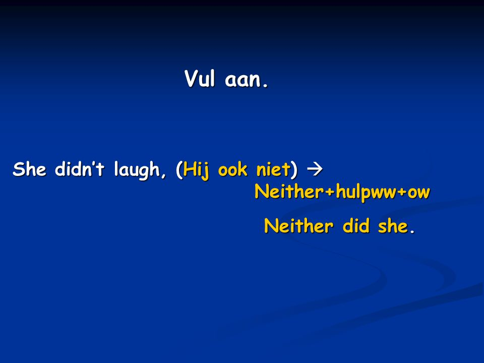 Vul aan. She didn't laugh, (Hij ook niet)  Neither+hulpww+ow Neither did she.