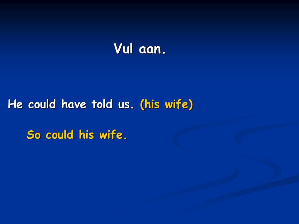 He could have told us. (his wife) So could his wife. Vul aan.