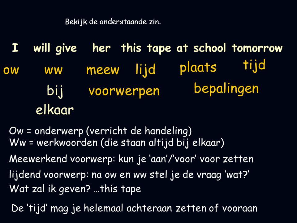 I will give her this tape at school tomorrow ow Bekijk de onderstaande zin.