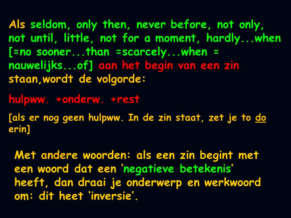 Als seldom, only then, never before, not only, not until, little, not for a moment, hardly...when [=no sooner...than =scarcely...when = nauwelijks...of] aan het begin van een zin staan,wordt de volgorde: Als seldom, only then, never before, not only, not until, little, not for a moment, hardly...when [=no sooner...than =scarcely...when = nauwelijks...of] aan het begin van een zin staan,wordt de volgorde: hulpww.