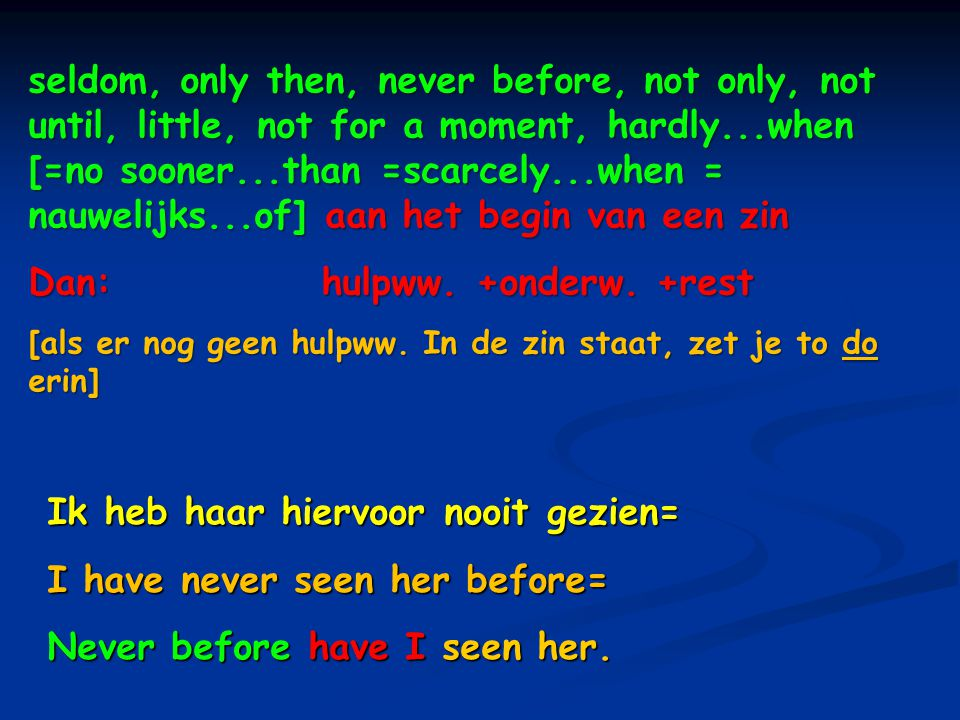 seldom, only then, never before, not only, not until, little, not for a moment, hardly...when [=no sooner...than =scarcely...when = nauwelijks...of] aan het begin van een zin seldom, only then, never before, not only, not until, little, not for a moment, hardly...when [=no sooner...than =scarcely...when = nauwelijks...of] aan het begin van een zin Dan: hulpww.