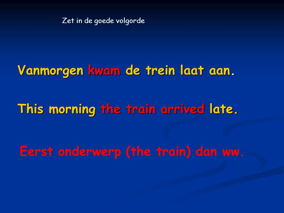 Vanmorgen kwam de trein laat aan. This morning the train arrived late. Zet in de goede volgorde Eerst onderwerp (the train) dan ww.
