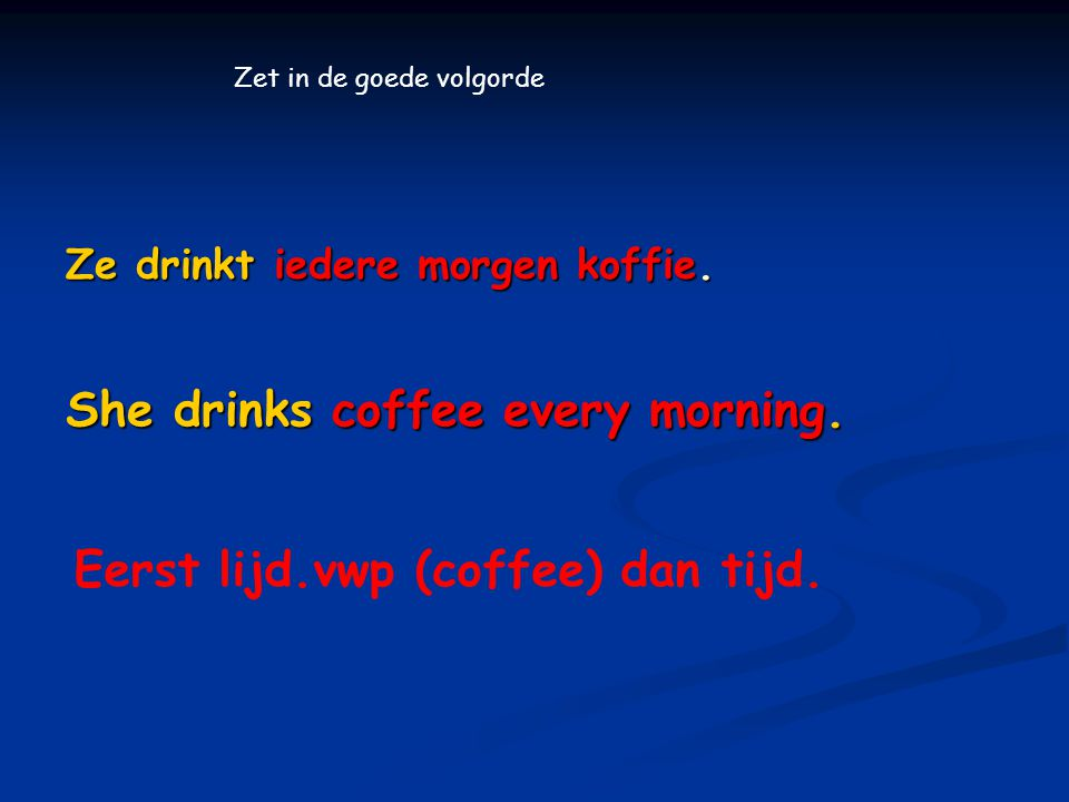 Ze drinkt iedere morgen koffie.She drinks coffee every morning.