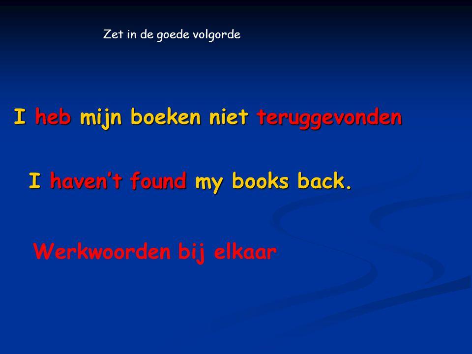 I heb mijn boeken niet teruggevonden I haven't found my books back.