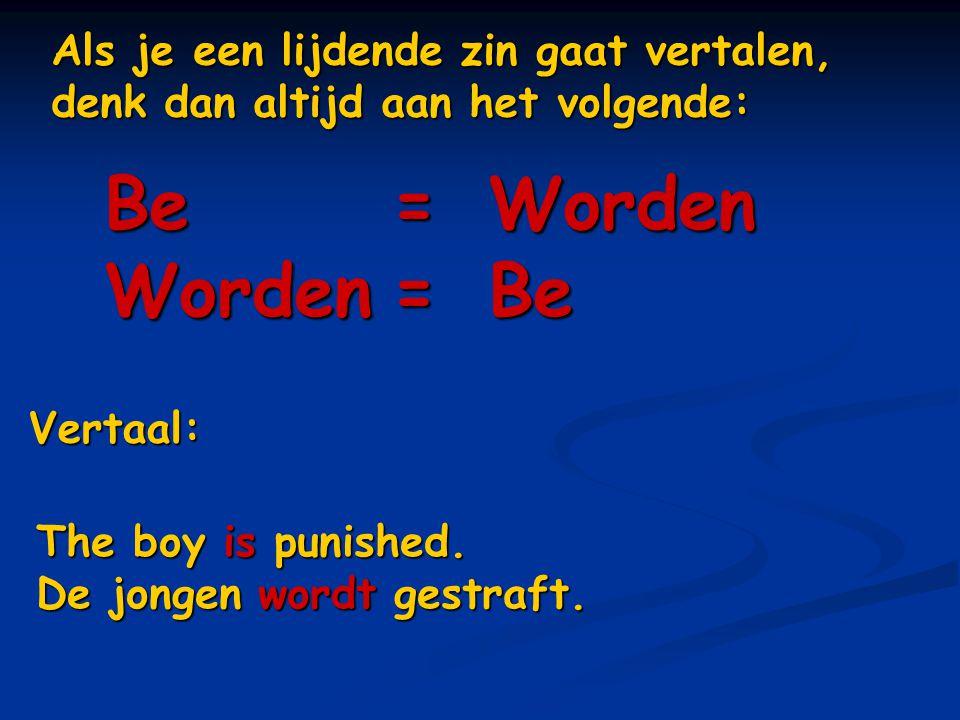 Als je een lijdende zin gaat vertalen, denk dan altijd aan het volgende: Be=Worden Worden=Be Vertaal: The boy is punished. De jongen wordt gestraft.