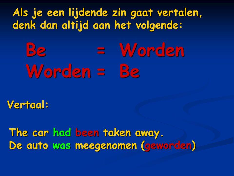 Als je een lijdende zin gaat vertalen, denk dan altijd aan het volgende: Be=Worden Worden=Be Vertaal: The car had been taken away. De auto was meegeno