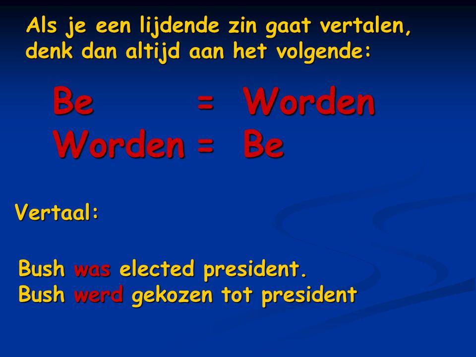 Als je een lijdende zin gaat vertalen, denk dan altijd aan het volgende: Be=Worden Worden=Be Vertaal: Bush was elected president. Bush werd gekozen to