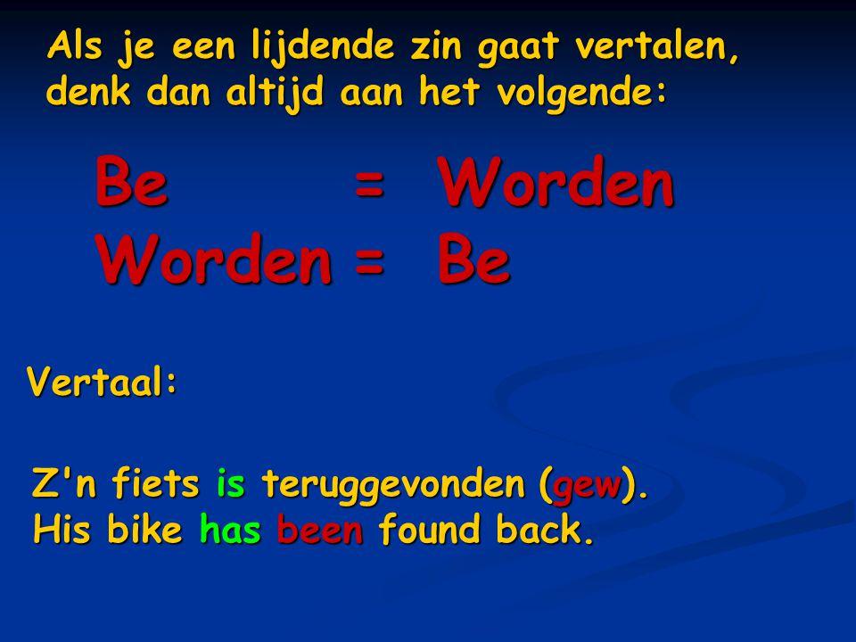 Als je een lijdende zin gaat vertalen, denk dan altijd aan het volgende: Be=Worden Worden=Be Vertaal: Z'n fiets is teruggevonden (gew). His bike has b