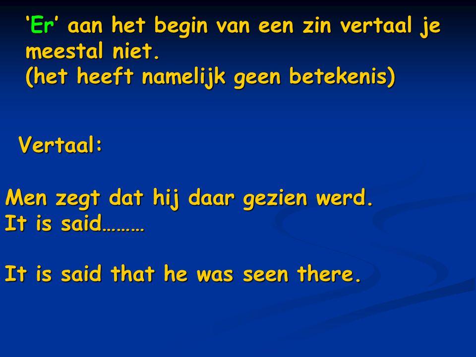 'Er' aan het begin van een zin vertaal je meestal niet. (het heeft namelijk geen betekenis) Vertaal: Men zegt dat hij daar gezien werd. It is said………
