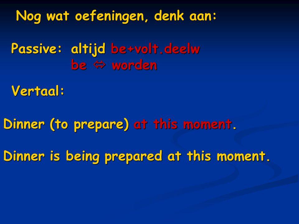 Nog wat oefeningen, denk aan: Vertaal: Dinner (to prepare) at this moment. Dinner is being prepared at this moment. Passive: altijd be+volt.deelw be 