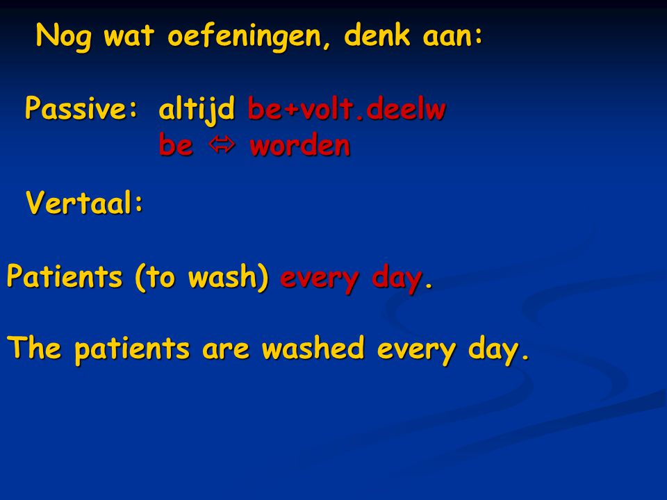 Nog wat oefeningen, denk aan: Vertaal: Patients (to wash) every day. The patients are washed every day. Passive: altijd be+volt.deelw be  worden