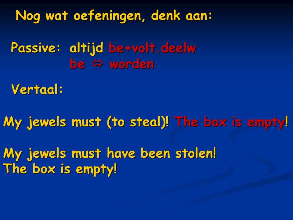 Nog wat oefeningen, denk aan: Vertaal: My jewels must (to steal)! The box is empty! My jewels must have been stolen! The box is empty! Passive: altijd