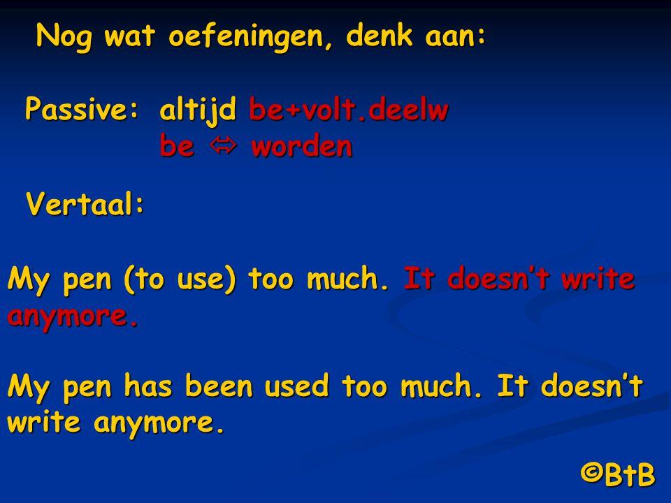 Nog wat oefeningen, denk aan: Vertaal: My pen (to use) too much. It doesn't write anymore. My pen has been used too much. It doesn't write anymore. Pa
