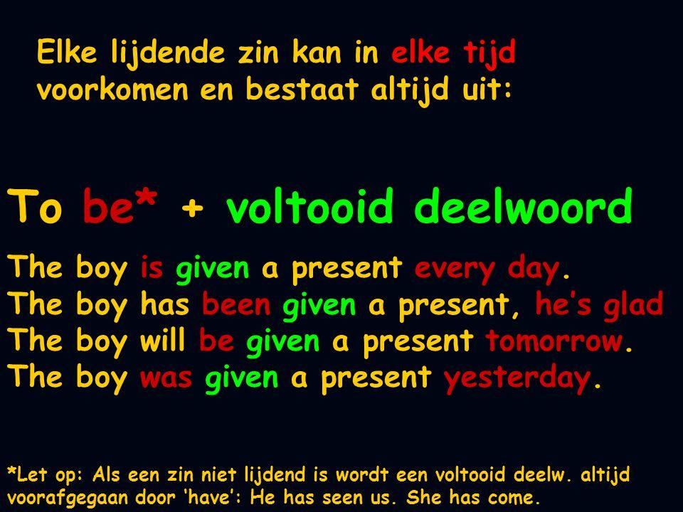 Elke lijdende zin kan in elke tijd voorkomen en bestaat altijd uit: The boy is given a present every day. The boy has been given a present, he's glad