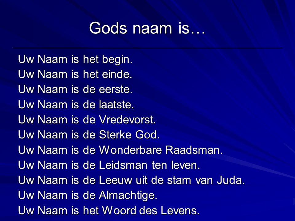 Gods naam is… Uw Naam is het begin. Uw Naam is het einde. Uw Naam is de eerste. Uw Naam is de laatste. Uw Naam is de Vredevorst. Uw Naam is de Sterke