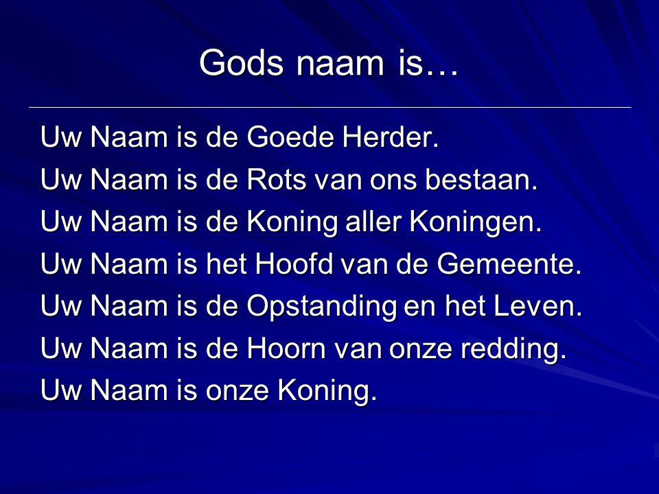 Gods naam is… Uw Naam is de Goede Herder. Uw Naam is de Rots van ons bestaan. Uw Naam is de Koning aller Koningen. Uw Naam is het Hoofd van de Gemeent