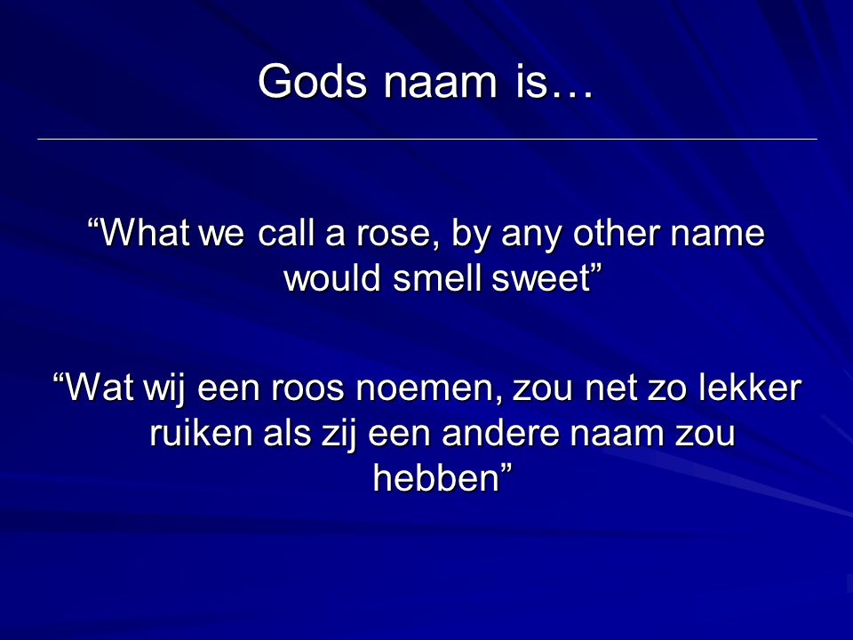 "Gods naam is… ""What we call a rose, by any other name would smell sweet"" ""Wat wij een roos noemen, zou net zo lekker ruiken als zij een andere naam zo"