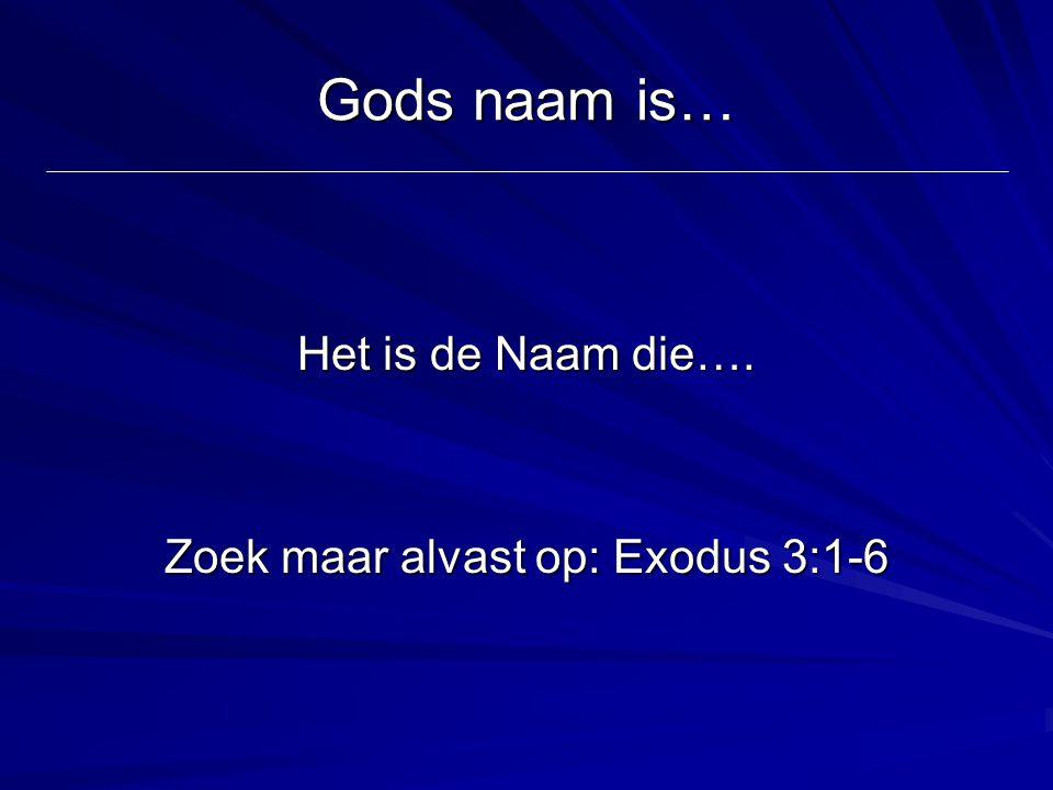 Gods naam is… Het is de Naam die…. Zoek maar alvast op: Exodus 3:1-6