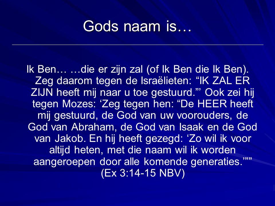 """Gods naam is… Ik Ben… …die er zijn zal (of Ik Ben die Ik Ben). Zeg daarom tegen de Israëlieten: """"IK ZAL ER ZIJN heeft mij naar u toe gestuurd.""""' Ook z"""