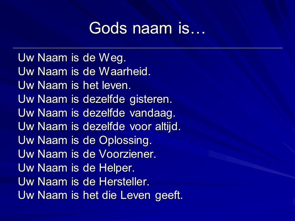 Gods naam is… Uw Naam is de Weg. Uw Naam is de Waarheid. Uw Naam is het leven. Uw Naam is dezelfde gisteren. Uw Naam is dezelfde vandaag. Uw Naam is d