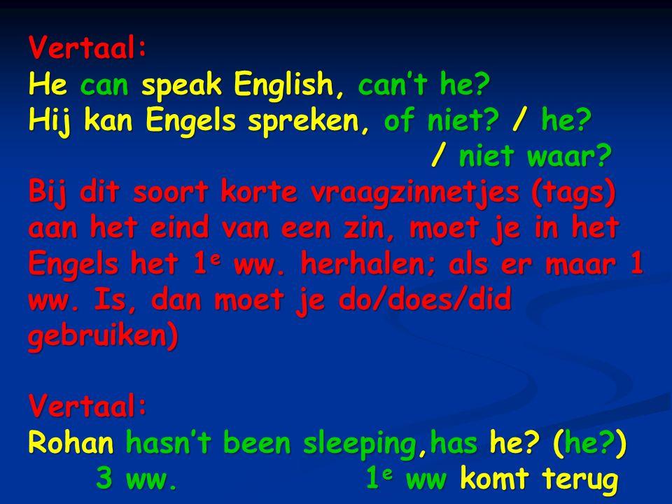 Vertaal: He can speak English, can't he? Hij kan Engels spreken, of niet? / he? / niet waar? Bij dit soort korte vraagzinnetjes (tags) aan het eind va