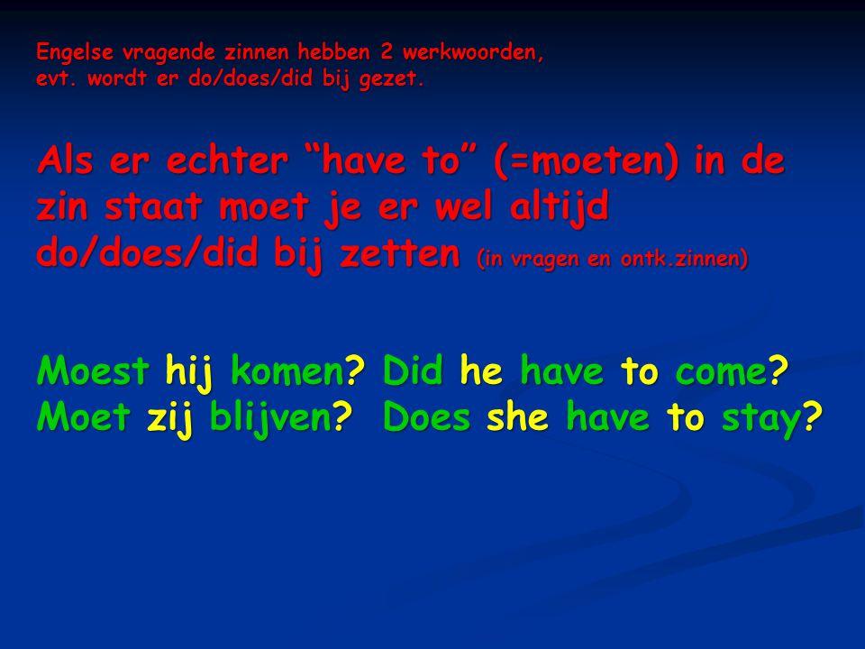 """Engelse vragende zinnen hebben 2 werkwoorden, evt. wordt er do/does/did bij gezet. Als er echter """"have to"""" (=moeten) in de zin staat moet je er wel al"""