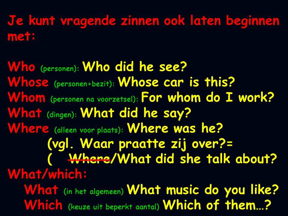 Je kunt vragende zinnen ook laten beginnen met: Who (personen): Who did he see? Whose (personen+bezit): Whose car is this? Whom (personen na voorzetse